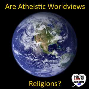 Are Atheistic Worldviews Religions?