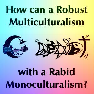 Robust Multiculturalism vs. Rabid Monoculturalism