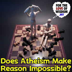Does Atheism Make Reason Impossible?